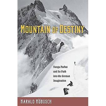 Mountain of Destiny Nanga Parbat and Its Path Into the German Imagination by Hbusch & Harald