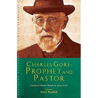 Charles Gore Prophet and Pastor Charles Gore and His Writings by Waddell & Peter