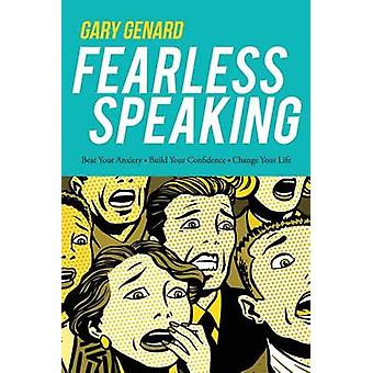 Fearless Speaking Beat Your Anxiety Build Your Confidence Change Your Life by Genard & Gary