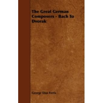 The Great German Composers  Bach To Dvorak by Ferris & George Titus