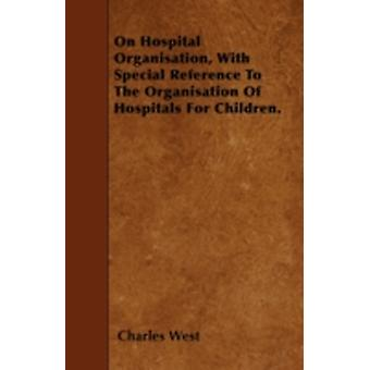 On Hospital Organisation With Special Reference To The Organisation Of Hospitals For Children. by West & Charles