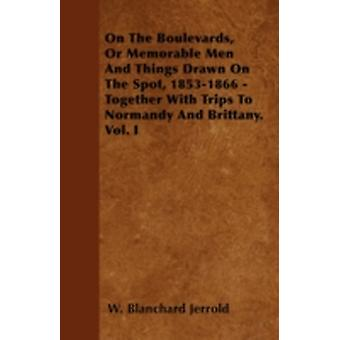 On The Boulevards Or Memorable Men And Things Drawn On The Spot 18531866  Together With Trips To Normandy And Brittany. Vol. I by Jerrold & W. Blanchard