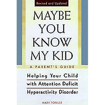 Maybe You Know My Kid 3rd Edition A Parents Guide to Identifying Understanding and Helpingyour Child with Attention Deficit Hyperactivity Disorder by Fowler & Mary
