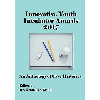 Innovativa Ungdomsinkubator Awards 2017 Anthology of Case Histories ICIE 2017 av Grant & Kenneth A