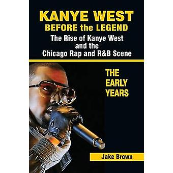 Kanye West Antes da Lenda A Ascensão de Kanye West e a Cena de Rap de Chicago Os Primeiros Anos por Brown & Jake