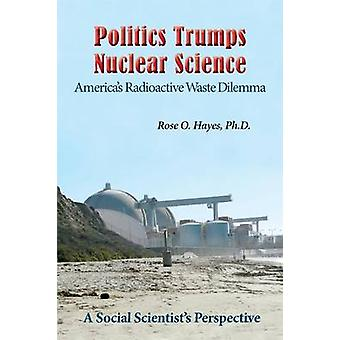 Politics Trumps  Nuclear Science Americas Radioactive Waste Dilemma by Hayes & Ph.D. & Rose O.