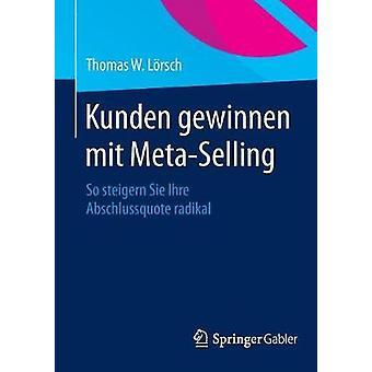 Kunden gewinnen mit MetaSelling  So steigern Sie Ihre Abschlussquote radikal by Lrsch & Thomas W.
