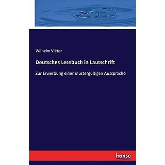 Deutsches Lesebuch in LautschriftZur Erwerbung einer mustergltigen Aussprache by Vitor & Wilhelm