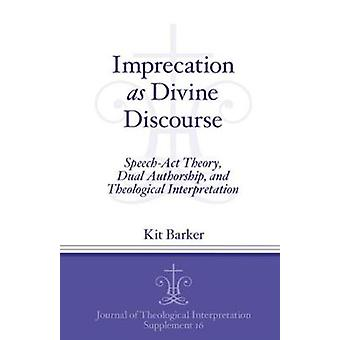 Imprecation as Divine Discourse Speech Act Theory Dual Authorship and Theological Interpretation by Barker & Kit