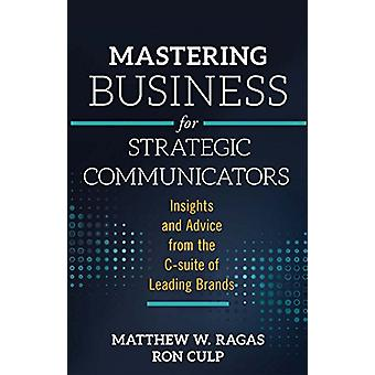 Mastering Business for Strategic Communicators - Insights and Advice f