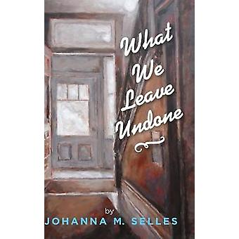 What We Leave Undone by Johanna M Selles - 9781532687228 Book