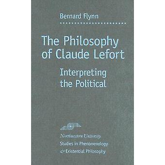 The Philosophy of Claude Lefort - Interpreting the Political by Bernar