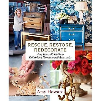 Rescue - Restore - Redecorate - Amy Howard's Guide to Refinishing Furn