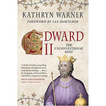 Edward II - The Unconventional King by Kathryn Warner - Ian Mortimer -