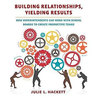 Building Relationships - Yielding Results - How Superintendents Can Wo