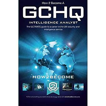 How to Become a GCHQ INTELLIGENCE ANALYST: The ultimate guide to a career in the UK's security and intelligence service, GCHQ (How2become) (Ultimate Career Guide)