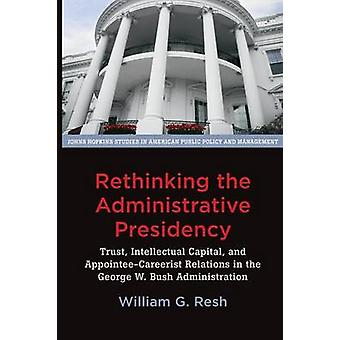 Rethinking the Administrative Presidency Trust Intellectual Capital and AppointeeCareerist Relations in the George W. Bush Administration by Resh & William G