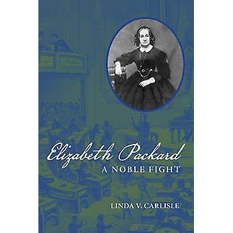 Elizabeth Packard - A Noble Fight by Linda V. Carlisle - 9780252035722