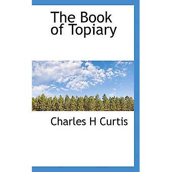 The Book of Topiary by Curtis & Charles H