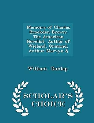 Memoirs of Charles Brockden Brown The American Novelist Author of Wieland Ormond Arthur Mervyn   Scholars Choice Edition by Dunlap & William