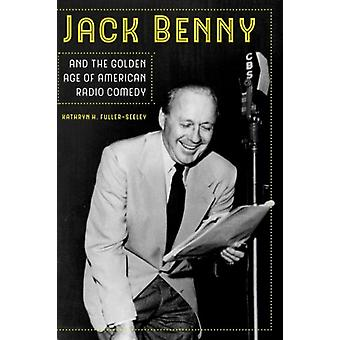 Jack Benny and the Golden Age of American Radio Comedy by Kathryn H.