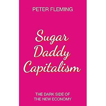 Sugar Daddy Capitalism The Dark Side of the New Economy by Sugar Dadd