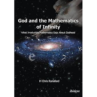 God and the Mathematics of Infinity - What Irreducible Mathematics Sa