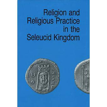 Religion and Religious Practice in the Seleucid Kingdom by Per Bilde