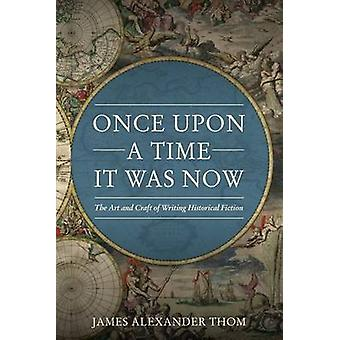 Once Upon a Time It Was Now - The Art & Craft of Writing Historical Fi