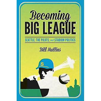 Becoming Big League - Seattle - the Pilots - and Stadium Politics by B