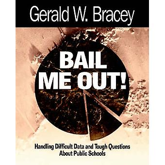 Bail Me Out an Educators Guide to Handling Difficult Data and Tough Questions about Public Schools by Bracey & Gerald W.