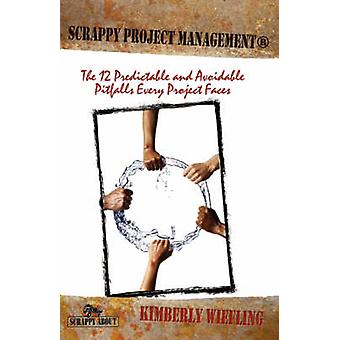 Scrappy Project Management The 12 Predictable and Avoidable Pitfalls That Every Project Faces by Wiefling & Kimberly