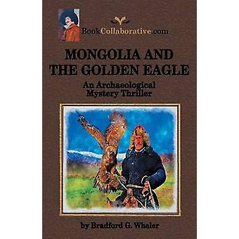 MONGOLIA AND THE GOLDEN EAGLE An Archaeological Mystery Thriller by Wheler & Bradford G