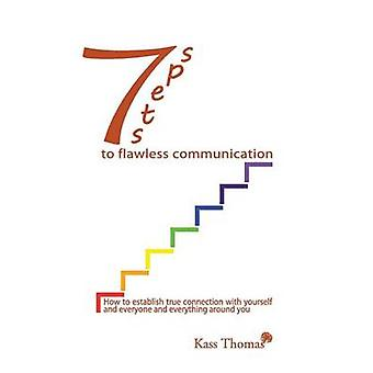 7 Steps to Flawless Communication How to establish true connection with yourself and everyone and everything around you by Thomas & Kass