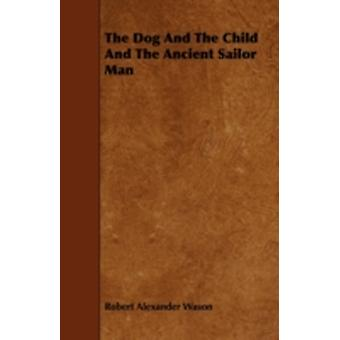 The Dog and the Child and the Ancient Sailor Man by Wason & Robert Alexander