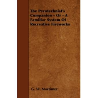 The Pyrotechnists Companion  Or  A Familiar System Of Recreative Fireworks by Mortimer & G. W.