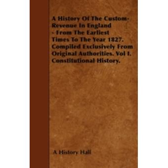 A History Of The CustomRevenue In England  From The Earliest Times To The Year 1827. Compiled Exclusively From Original Authorities. Vol I. Constitutional History. by Hall & A History
