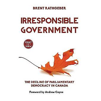 Irresponsible Government The Decline of Parliamentary Democracy in Canada by Rathgeber & Brent