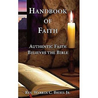 Handbook of Faith Authentic Faith Believes the Bible by Biebel Jr & Warren C.
