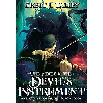 The Fiddle is the Devils Instrument And Other Forbidden Knowledge by Talley & Brett J.