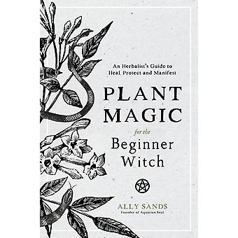 Plant Magic for the Beginner Witch by Ally Sands