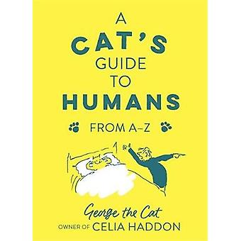 A Cat's Guide to Humans - From A to Z by George the Cat - owner of Cel
