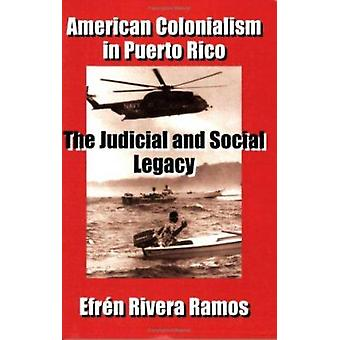 American Colonialism in Puerto Rico - The Judicial and Social Legacy b