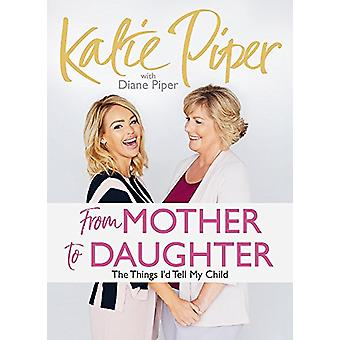 From Mother to Daughter - The Things I'd Tell My Child by Katie Piper