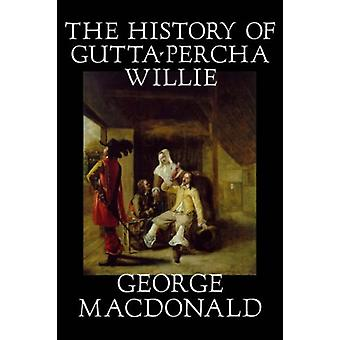 The History of Gutta-Percha Willie by George MacDonald - 978159818157
