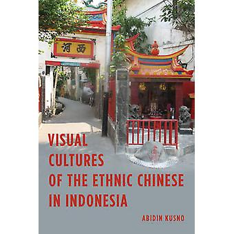 Visual Cultures of the Ethnic Chinese in Indonesia by Abidin Kusno -