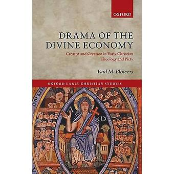 Drama of the Divine Economy Creator and Creation in Early Christian Theology and Piety by Blowers & Paul M.
