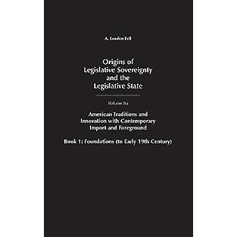 Origins of Legislative Sovereignty and the Legislative State Volume Six American Traditions and Innovation with Contemporary Import and Foreground Book I Foundations to Early 19th Century by Fell & A. London