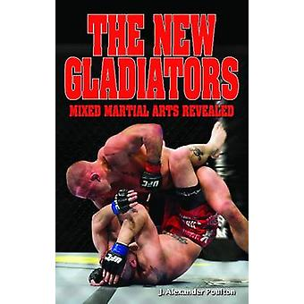 New Gladiators - Mixed Martial Arts Revealed by J. Alexander Poulton -
