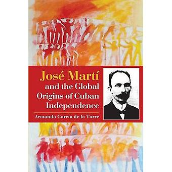 Jose Marti and the Global Origins of Cuban Independence by Armando Ga